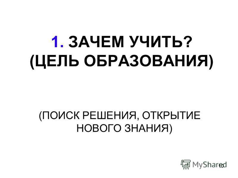 10 1. ЗАЧЕМ УЧИТЬ? (ЦЕЛЬ ОБРАЗОВАНИЯ) (ПОИСК РЕШЕНИЯ, ОТКРЫТИЕ НОВОГО ЗНАНИЯ)