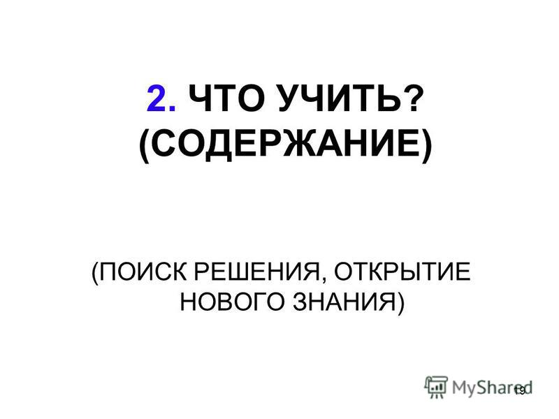 19 2. ЧТО УЧИТЬ? (СОДЕРЖАНИЕ) (ПОИСК РЕШЕНИЯ, ОТКРЫТИЕ НОВОГО ЗНАНИЯ)