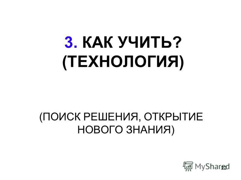 22 3. КАК УЧИТЬ? (ТЕХНОЛОГИЯ) (ПОИСК РЕШЕНИЯ, ОТКРЫТИЕ НОВОГО ЗНАНИЯ)