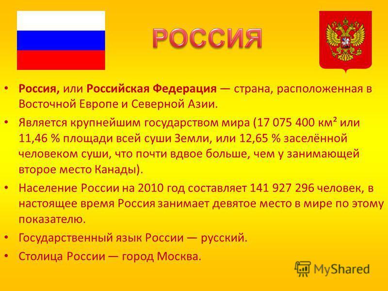 Россия, или Российская Федерация страна, расположенная в Восточной Европе и Северной Азии. Является крупнейшим государством мира (17 075 400 км² или 11,46 % площади всей суши Земли, или 12,65 % заселённой человеком суши, что почти вдвое больше, чем у