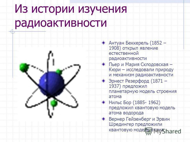 Из истории изучения радиоактивности Антуан Беккерель (1852 – 1908) открыл явление естественной радиоактивности Пьер и Мария Склодовская – Кюри – исследовали природу и механизм радиоактивности Эрнест Резерфорд (1871 – 1937) предложил планетарную модел