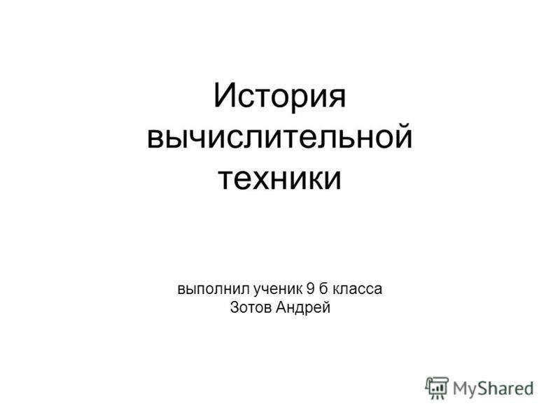История вычислительной техники выполнил ученик 9 б класса Зотов Андрей