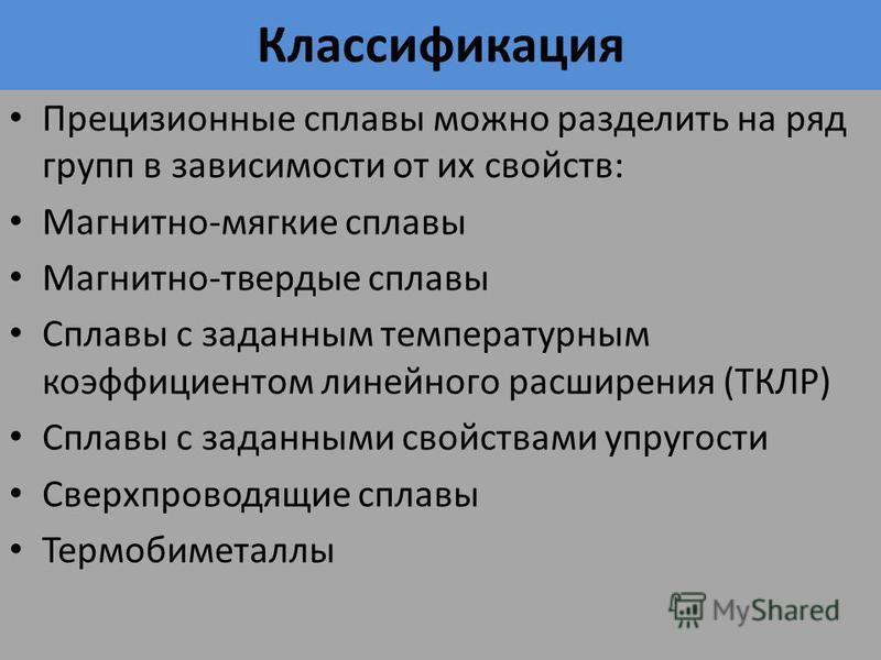 Классификация Прецизионные сплавы можно разделить на ряд групп в зависимости от их свойств: Магнитно-мягкие сплавы Магнитно-твердые сплавы Сплавы с заданным температурным коэффициентом линейного расширения (ТКЛР) Сплавы с заданными свойствами упругос