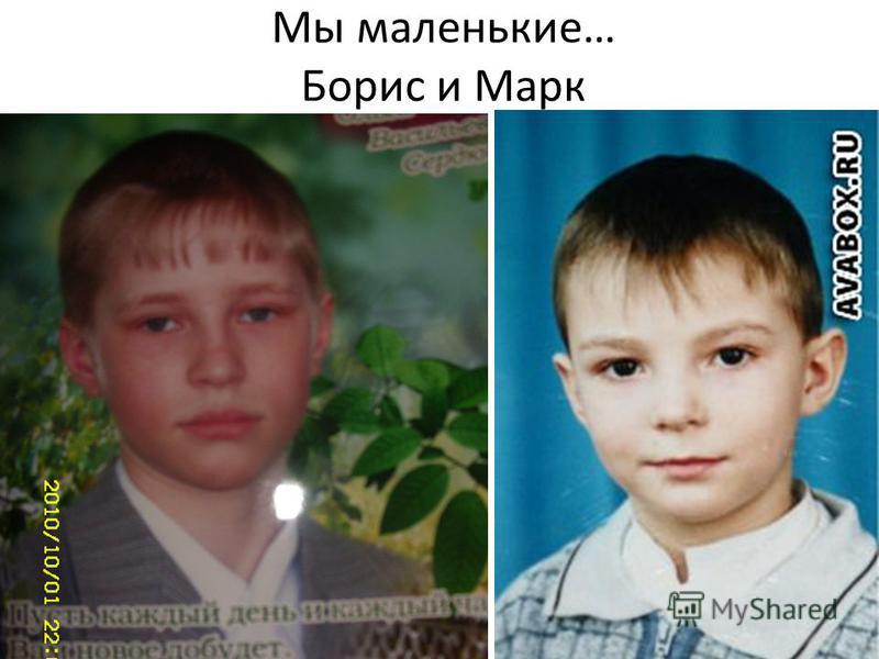Мы маленькие… Борис и Марк