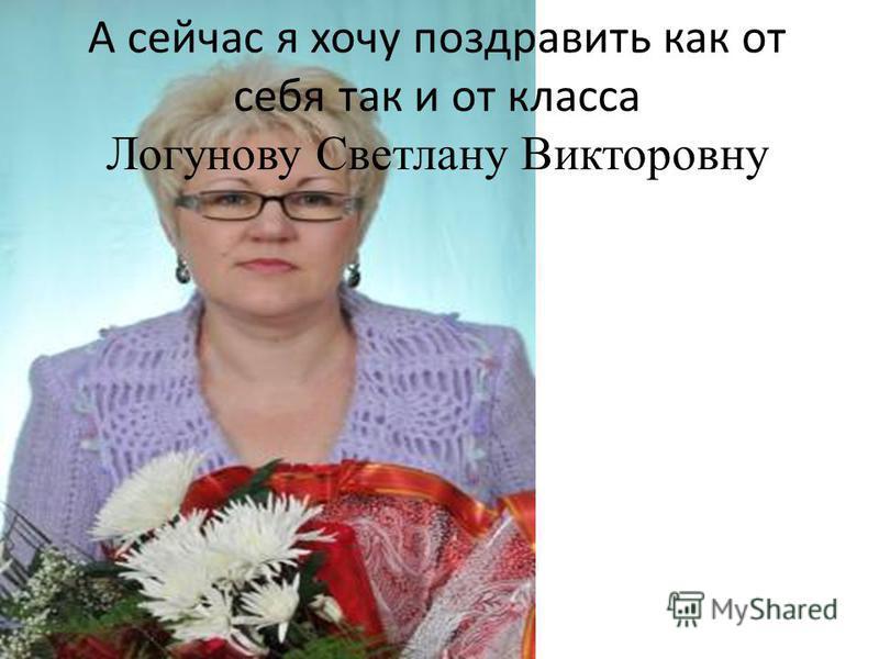 А сейчас я хочу поздравить как от себя так и от класса Логунову Светлану Викторовну
