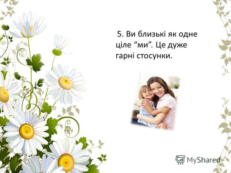 5. Ви близькі як одне ціле ми. Це дуже гарні стосунки.