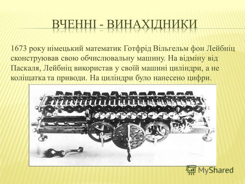 1673 року німецький математик Готфрід Вільгельм фон Лейбніц сконструював свою обчислювальну машину. На відміну від Паскаля, Лейбніц використав у своїй машині циліндри, а не коліщатка та приводи. На циліндри було нанесено цифри.