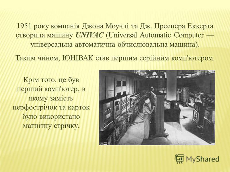 1951 року компанія Джона Моучлі та Дж. Преспера Еккерта створила машину UNIVAC (Universal Automatic Computer універсальна автоматична обчислювальна машина). Таким чином, ЮНІВАК став першим серійним комп'ютером. Крім того, це був перший комп'ютер, в я