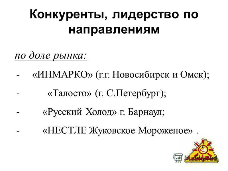 Конкуренты, лидерство по направлениям по доле рынка: - «ИНМАРКО» (г.г. Новосибирск и Омск); - «Талосто» (г. С.Петербург); - «Русский Холод» г. Барнаул; - «НЕСТЛЕ Жуковское Мороженое».