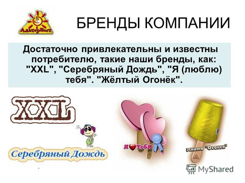 БРЕНДЫ КОМПАНИИ Достаточно привлекательны и известны потребителю, такие наши бренды, как: XXL, Серебряный Дождь, Я (люблю) тебя. Жёлтый Огонёк.