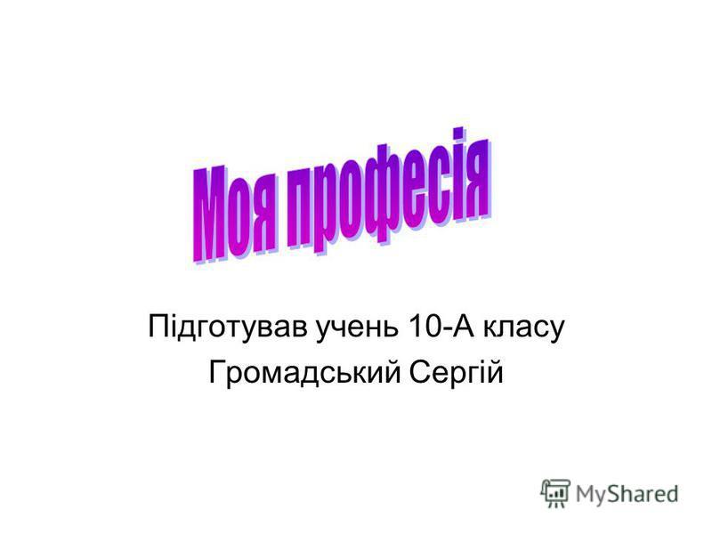 Підготував учень 10-А класу Громадський Сергій
