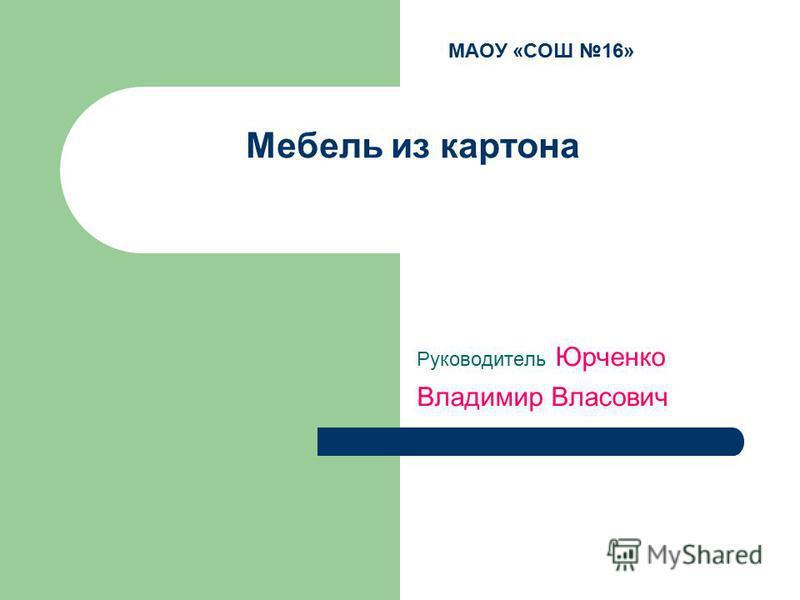 МАОУ «СОШ 16» Мебель из картона Руководитель Юрченко Владимир Власович