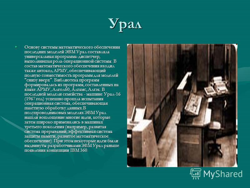 Урал Основу системы математического обеспечения последних моделей ЭВМ Урал составляла универсальная программа-диспетчер, выполнявшая роль операционной системы. В состав математического обеспечения входил также автокод АРМУ, обеспечивающий полную совм