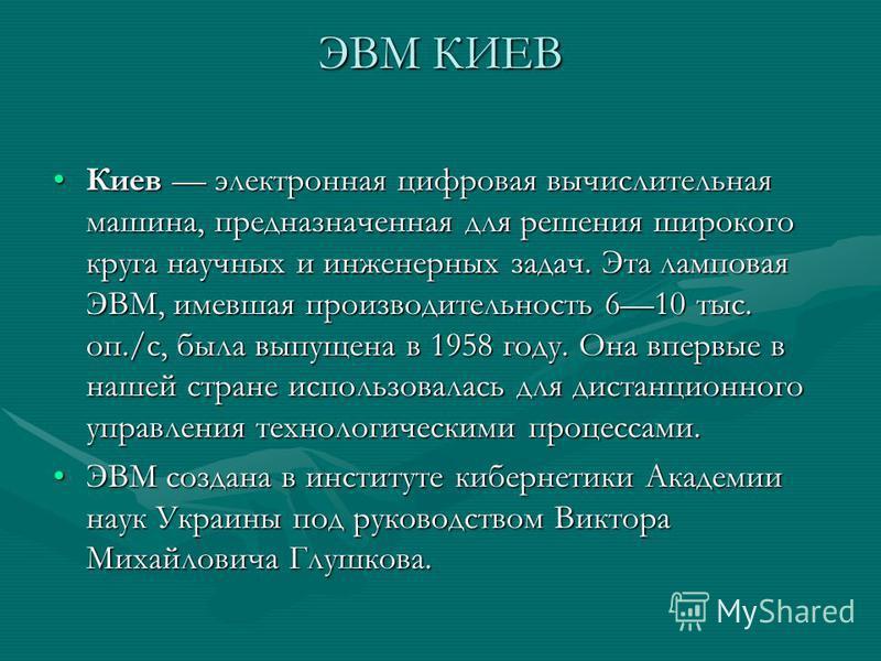 ЭВМ КИЕВ Киев электронная цифровая вычислительная машина, предназначенная для решения широкого круга научных и инженерных задач. Эта ламповая ЭВМ, имевшая производительность 610 тыс. оп./с, была выпущена в 1958 году. Она впервые в нашей стране исполь