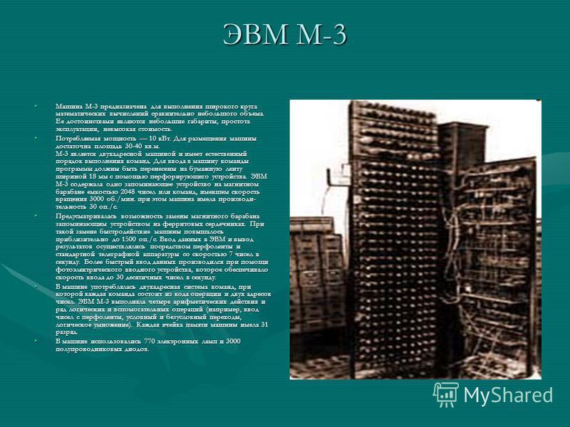 ЭВМ М-3 Машина М-3 предназначена для выполнения широкого круга математических вычислений сравнительно небольшого объема. Ее достоинствами являются небольшие габариты, простота эксплуатации, невысокая стоимость.Машина М-3 предназначена для выполнения