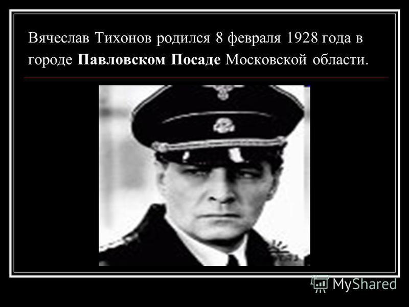 Вячеслав Тихонов родился 8 февраля 1928 года в городе Павловском Посаде Московской области.
