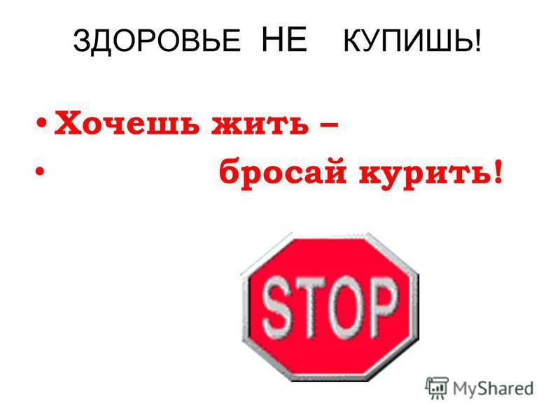 ЗДОРОВЬЕ НЕ КУПИШЬ! Хочешь жить – бросай курить!