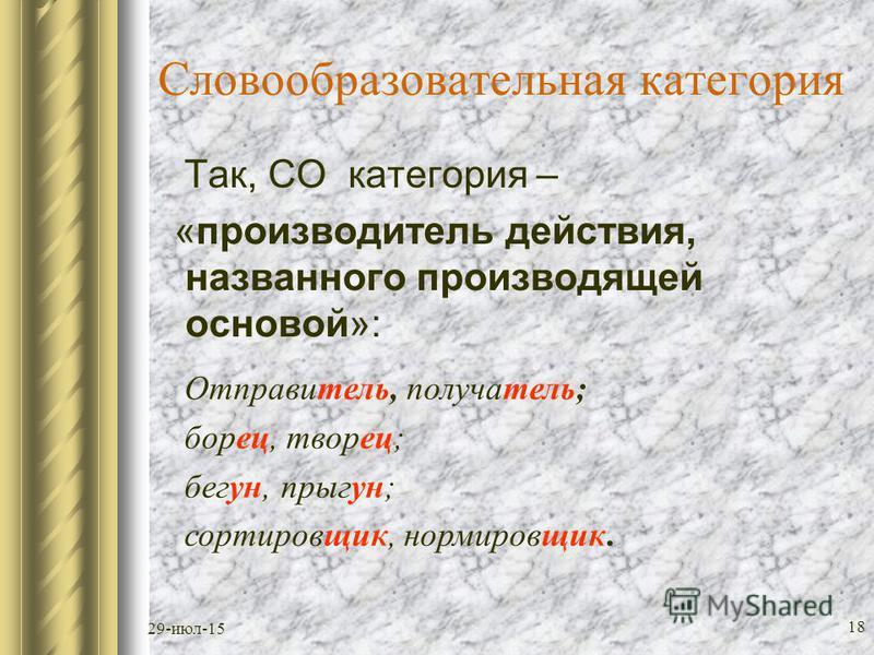 29-июл-15 17 Словообразователльная категория (более абстрактная чем СТ) - формируется совокупностью словообразователльных типов, объединенных деривационным значением в отвлечении от формальных средств его выражения