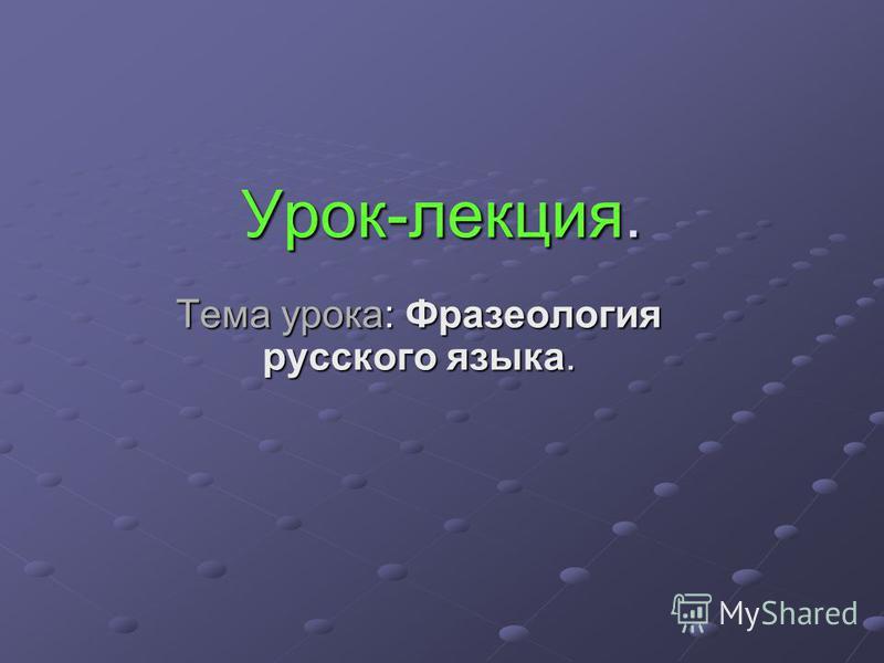 Урок-лекция. Тема урока: Фразеология русского языка.