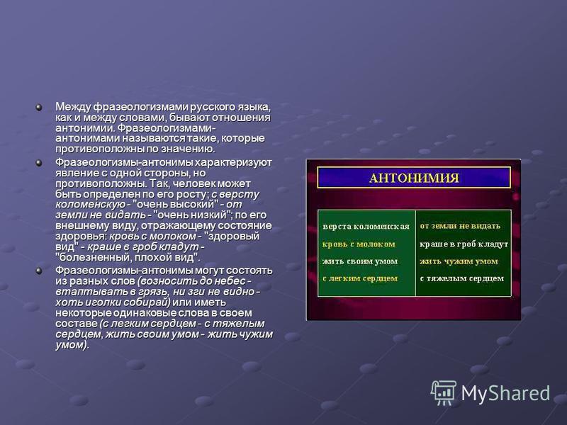 Между фразеологизмами русского языка, как и между словами, бывают отношения антонимии. Фразеологизмами- антонимами называются такие, которые противоположны по значению. Фразеологизмы-антонимы характеризуют явление с одной стороны, но противоположны.