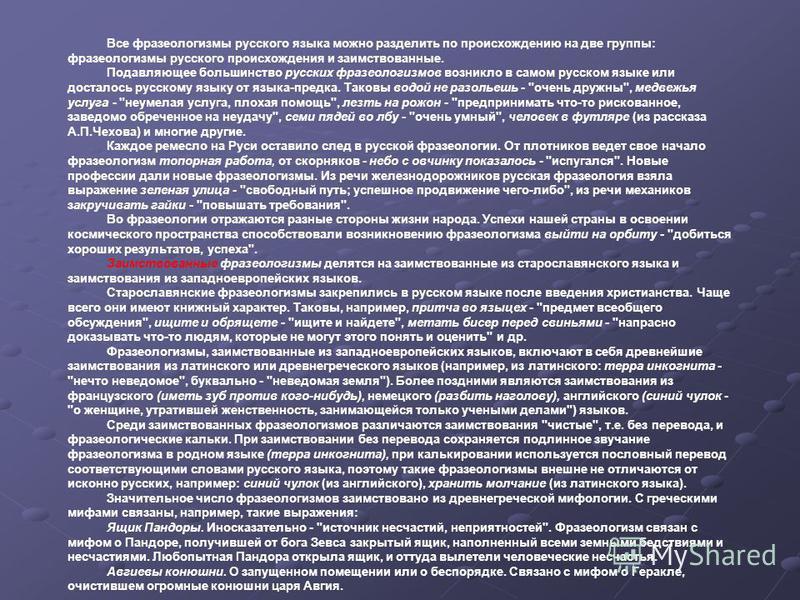 Все фразеологизмы русского языка можно разделить по происхождению на две группы: фразеологизмы русского происхождения и заимствованные. Подавляющее большинство русских фразеологизмов возникло в самом русском языке или досталось русскому языку от язык