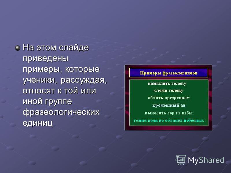 На этом слайде приведены примеры, которые ученики, рассуждая, относят к той или иной группе фразеологических единиц