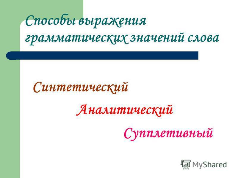 Способы выражения грамматических значений слова Синтетический Аналитический Супплетивный