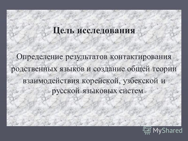 Цель исследования Определение результатов контактирования родственных языков и создание общей теории взаимодействия корейской, узбекской и русской языковых систем