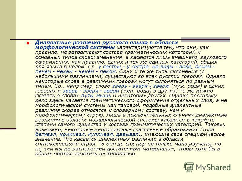 Диалектные различия русского языка в области морфологической системы характеризуются тем, что они, как правило, не затрагивают состава грамматических категорий и основных типов словоизменения, а касаются лишь внешнего, звукового оформления, как прави