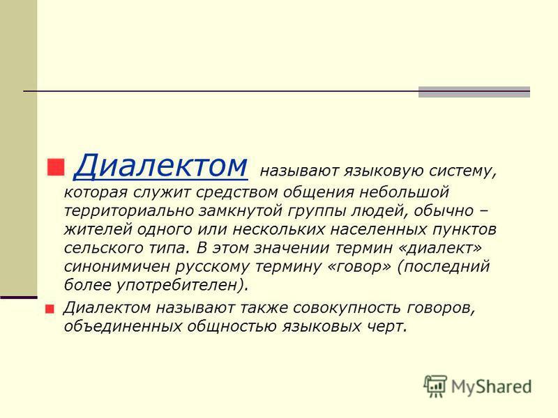Диалектом называют языковую систему, которая служит средством общения небольшой территориально замкнутой группы людей, обычно – жителей одного или нескольких населенных пунктов сельского типа. В этом значении термин «диалект» синонимичен русскому тер