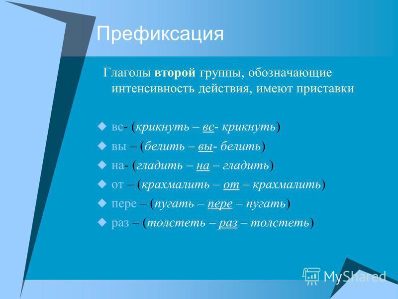 Префиксация Глаголы второй группы, обозначающие интенсивность действия, имеют приставки вс- (крикнуть – вс- крикнуть) вы – (белить – вы- белить) на- (гладить – на – гладить) от – (крахмалить – от – крахмалить) пере – (пугать – пере – пугать) раз – (т