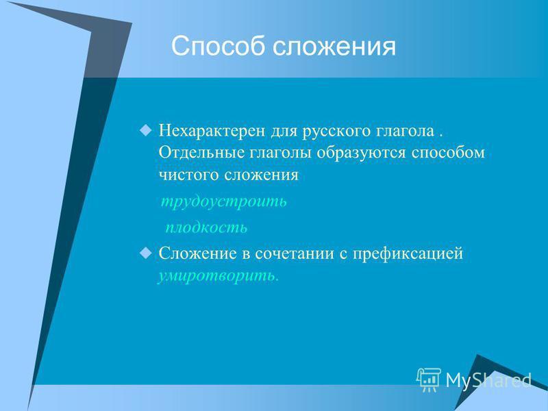 Способ сложения Нехарактерен для русского глагола. Отдельные глаголы образуются способом чистого сложения трудоустроить плоскость Сложение в сочетании с префиксацией умиротворить.