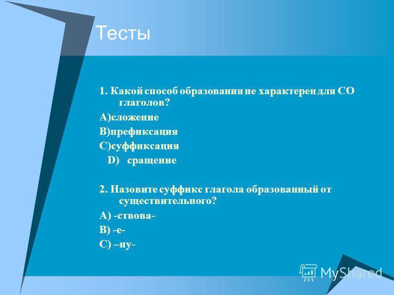 Тесты 1. Какой способ образавания не характерен для СО глаголов? А)сложение В)префиксация С)суффиксация D) сращение 2. Назовите суффикс глагола образаванный от существительного? А) -ствава- В) -е- С) –ну-