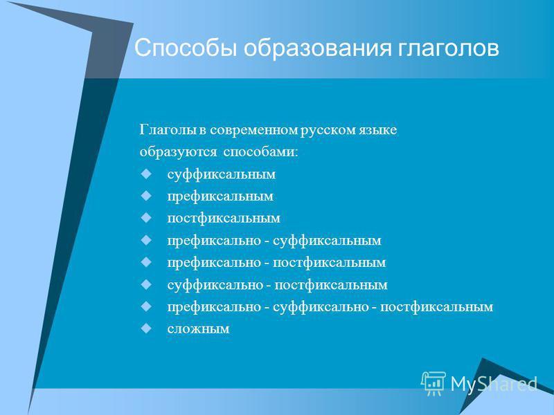 Способы образавания глаголов Глаголы в современнононом русском языке образуются способами: суффиксальным префиксальным постфиксальным префиксально - суффиксальным префиксально - постфиксальным суффиксально - постфиксальным префиксально - суффиксально