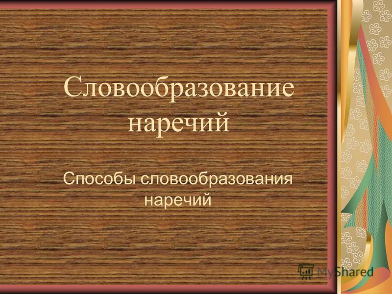 Словообразование наречий Способы словообразования наречий