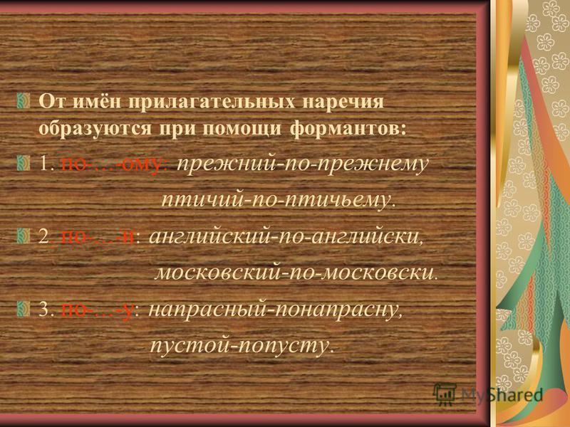От имён прилагательных наречия образуются при помощи формантов: 1. по -…- ому : прежний-по - прежнему птичий-по - птичьему. 2. по -…- и : английский-по - английски, московский-по - московски. 3. по -…- у : напрасный-понапрасну, пустой-попусту.