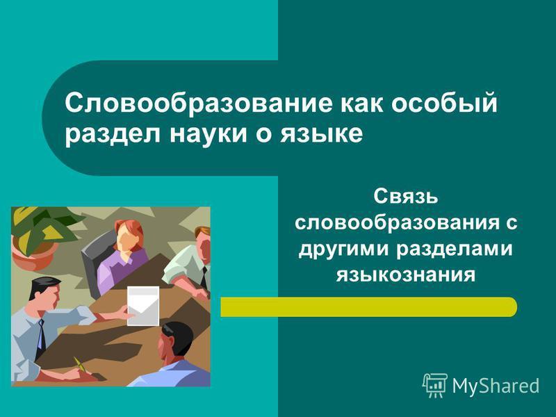 Словообразование как особый раздел науки о языке Связь словообразования с другими разделами языкознания