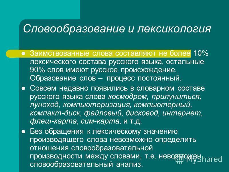Словообразование и лексикология Заимствованные слова составляют не более 10% лексического состава русского языка, остальные 90% слов имеют русское происхождение. Образование слов – процесс постоянный. Совсем недавно появились в словарном составе русс