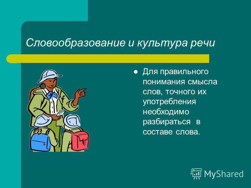 Словообразование и культура речи Для правильного понимания смысла слов, точного их употребления необходимо разбираться в составе слова.