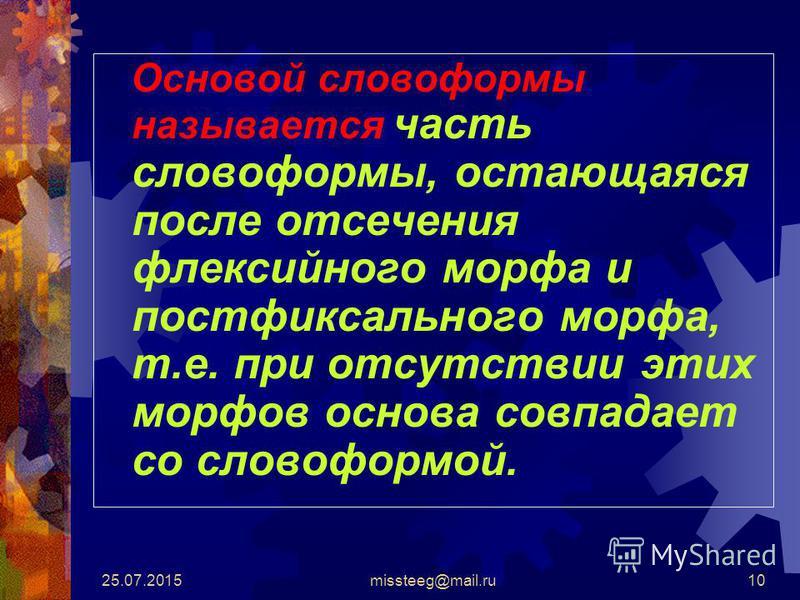 25.07.2015missteeg@mail.ru10 Основой словоформы называется часть словоформы, остающаяся после отсечения флексийного морфа и постфиксального морфа, т.е. при отсутствии этих морфов основа совпадает со словоформой.
