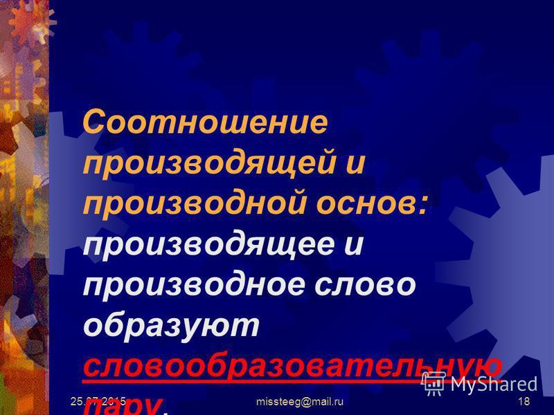 25.07.2015missteeg@mail.ru18 Соотношение производящей и производной основ: производящее и производное слово образуют словообразовательную пару.