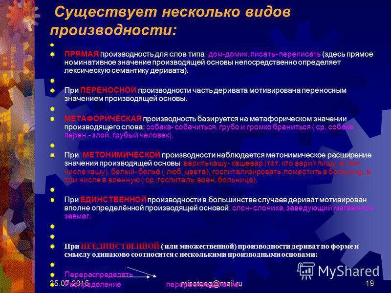 25.07.2015missteeg@mail.ru19 Существует несколько видов производности: ПРЯМАЯ производность для слов типа: дом-домик, писать- переписать (здесь прямое номинативное значение производящей основы непосредственно определяет лексическую семантику деривата