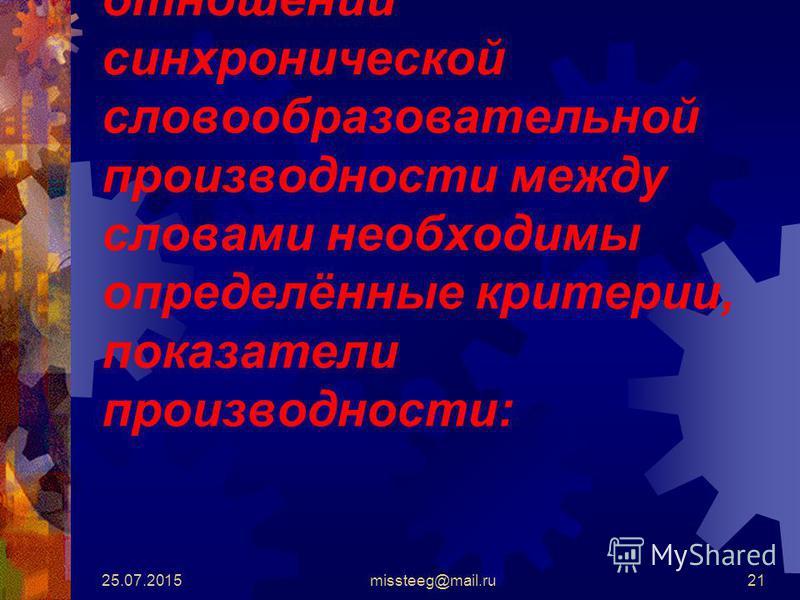 25.07.2015missteeg@mail.ru21 При установлении отношений синхронической словообразовательной производности между словами необходимы определённые критерии, показатели производности: