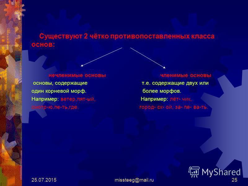 25.07.2015missteeg@mail.ru25 Существуют 2 чётко противопоставленных класса основ: нечленимые основы членимые основы основы, содержащие т.е. содержащие двух или один корневой морф. более морфов. Например: ветер,пят-ый, Например: лёт- чик, смотр-ю,пе-т