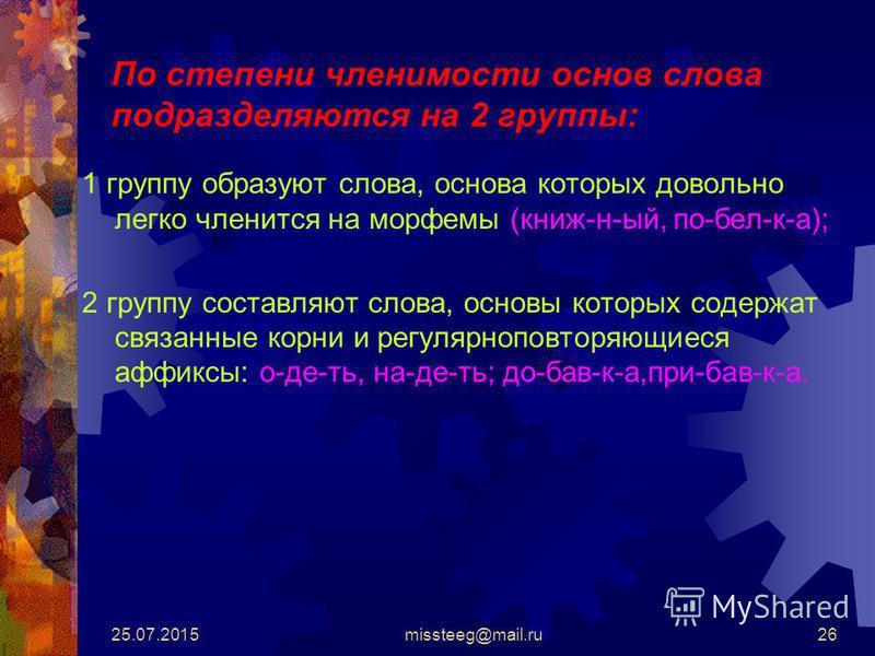 25.07.2015missteeg@mail.ru26 По степени членимости основ слова подразделяются на 2 группы: 1 группу образуют слова, основа которых довольно легко членится на морфемы (книж-н-ый, по-бел-к-а); 2 группу составляют слова, основы которых содержат связанны