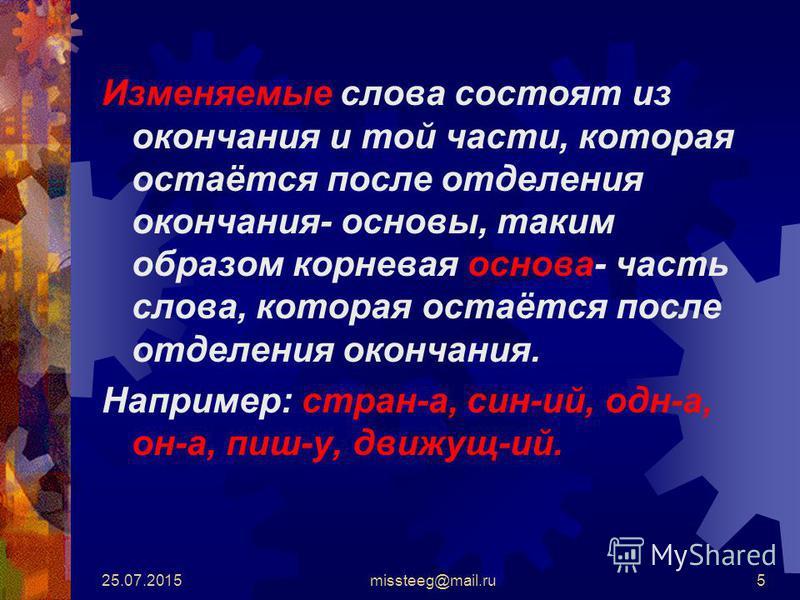 25.07.2015missteeg@mail.ru5 Изменяемые слова состоят из окончания и той части, которая остаётся после отделения окончания- основы, таким образом корневая основа- часть слова, которая остаётся после отделения окончания. Например: стран-а, син-ий, одн-