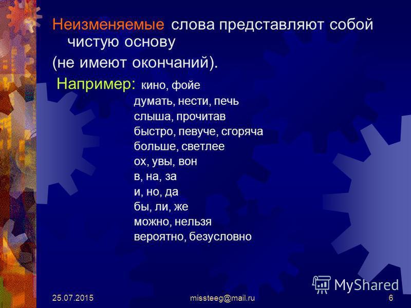 25.07.2015missteeg@mail.ru6 Неизменяемые слова представляют собой чистую основу (не имеют окончаний). Например: кино, фойе думать, нести, печь слыша, прочитав быстро, певуче, сгоряча больше, светлее ох, увы, вон в, на, за и, но, да бы, ли, же можно,