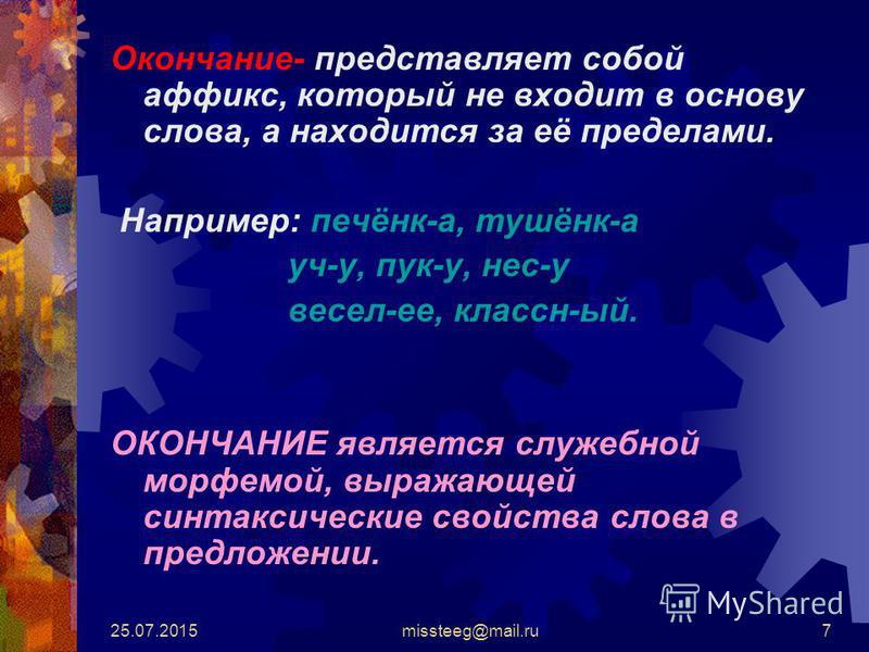 25.07.2015missteeg@mail.ru7 Окончание- представляет собой аффикс, который не входит в основу слова, а находится за её пределами. Например: печёнк-а, тушёнк-а уч-у, пук-у, нес-у весел-ее, классн-ый. ОКОНЧАНИЕ является служебной морфемой, выражающей си