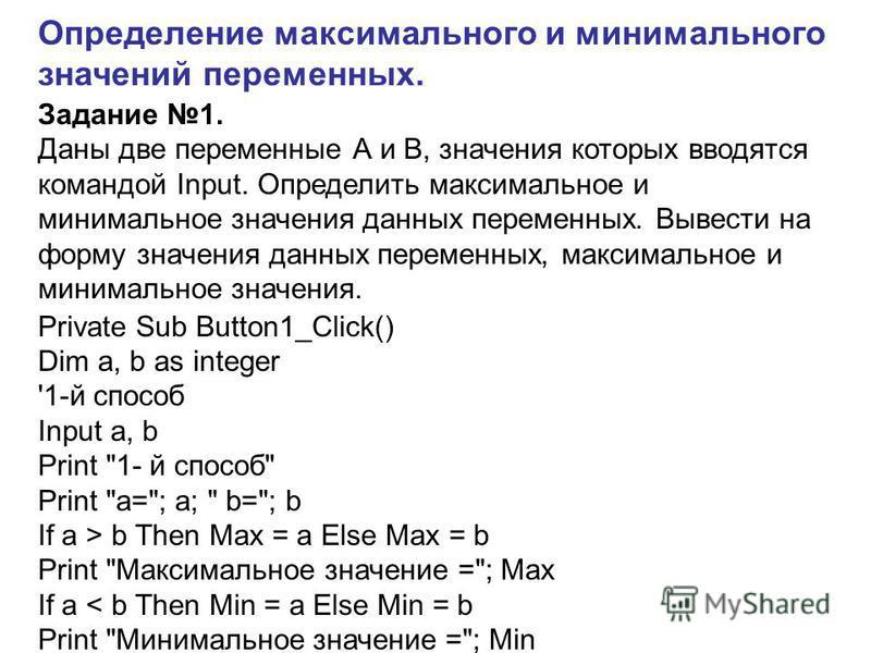 Определение максимального и минимального значений переменных. Задание 1. Даны две переменные А и В, значения которых вводятся командой Input. Определить максимальное и минимальное значения данных переменных. Вывести на форму значения данных переменны