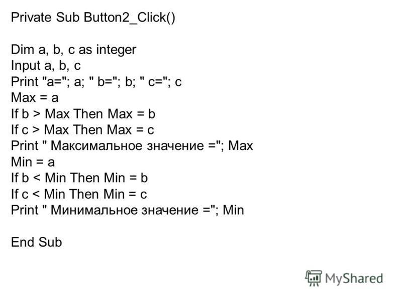 Private Sub Button2_Click() Dim a, b, c as integer Input a, b, с Print